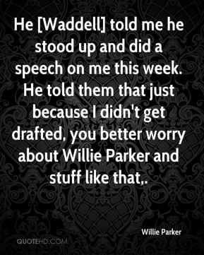 Willie Parker  - He [Waddell] told me he stood up and did a speech on me this week. He told them that just because I didn't get drafted, you better worry about Willie Parker and stuff like that.