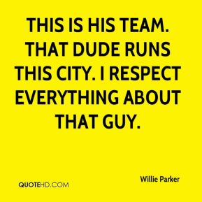 Willie Parker  - This is his team. That dude runs this city. I respect everything about that guy.