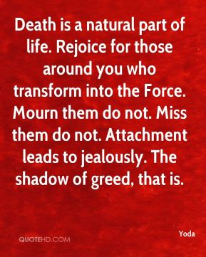 Death is a natural part of life. Rejoice for those around you who transform into the Force. Mourn them do not. Miss them do not. Attachment leads to jealously. The shadow of greed, that is.