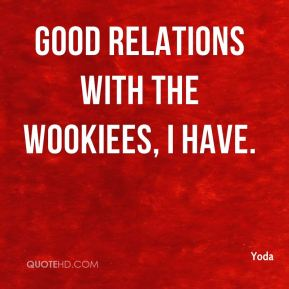 Yoda  - Good relations with the Wookiees, I have.
