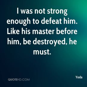 I was not strong enough to defeat him. Like his master before him, be destroyed, he must.