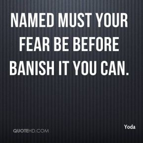 Yoda  - Named must your fear be before banish it you can.
