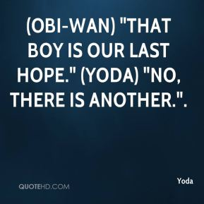"Yoda  - (Obi-Wan) ""That boy is our last hope."" (Yoda) ""No, there is another.""."