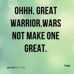 Ohhh. Great warrior.Wars not make one great.