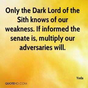 Yoda  - Only the Dark Lord of the Sith knows of our weakness. If informed the senate is, multiply our adversaries will.