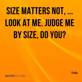 Size matters not, ... Look at me. Judge me by size, do you?