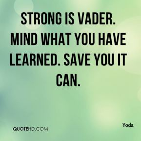 Strong is Vader. Mind what you have learned. Save you it can.