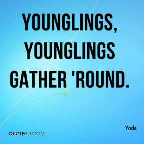 Younglings, younglings gather 'round.