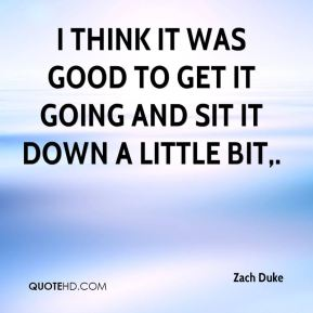 Zach Duke  - I think it was good to get it going and sit it down a little bit.