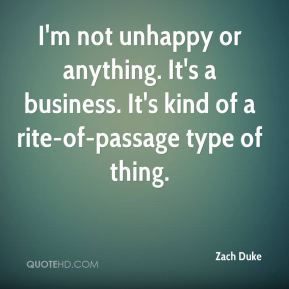 Zach Duke  - I'm not unhappy or anything. It's a business. It's kind of a rite-of-passage type of thing.