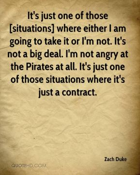 Zach Duke  - It's just one of those [situations] where either I am going to take it or I'm not. It's not a big deal. I'm not angry at the Pirates at all. It's just one of those situations where it's just a contract.