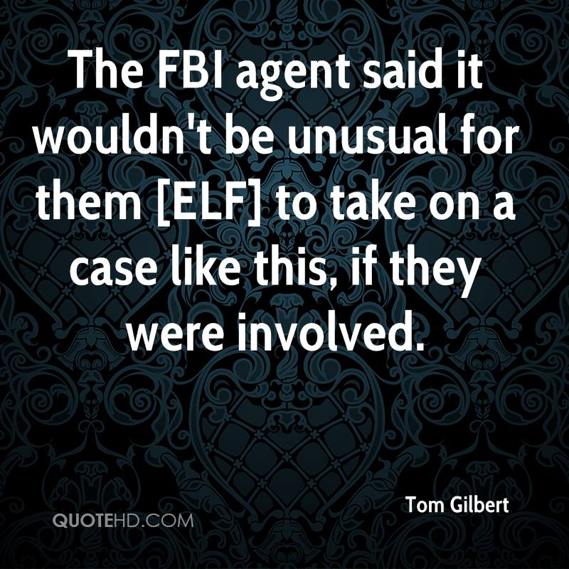 The FBI agent said it wouldn't be unusual for them [ELF] to take on a case like this, if they were involved.