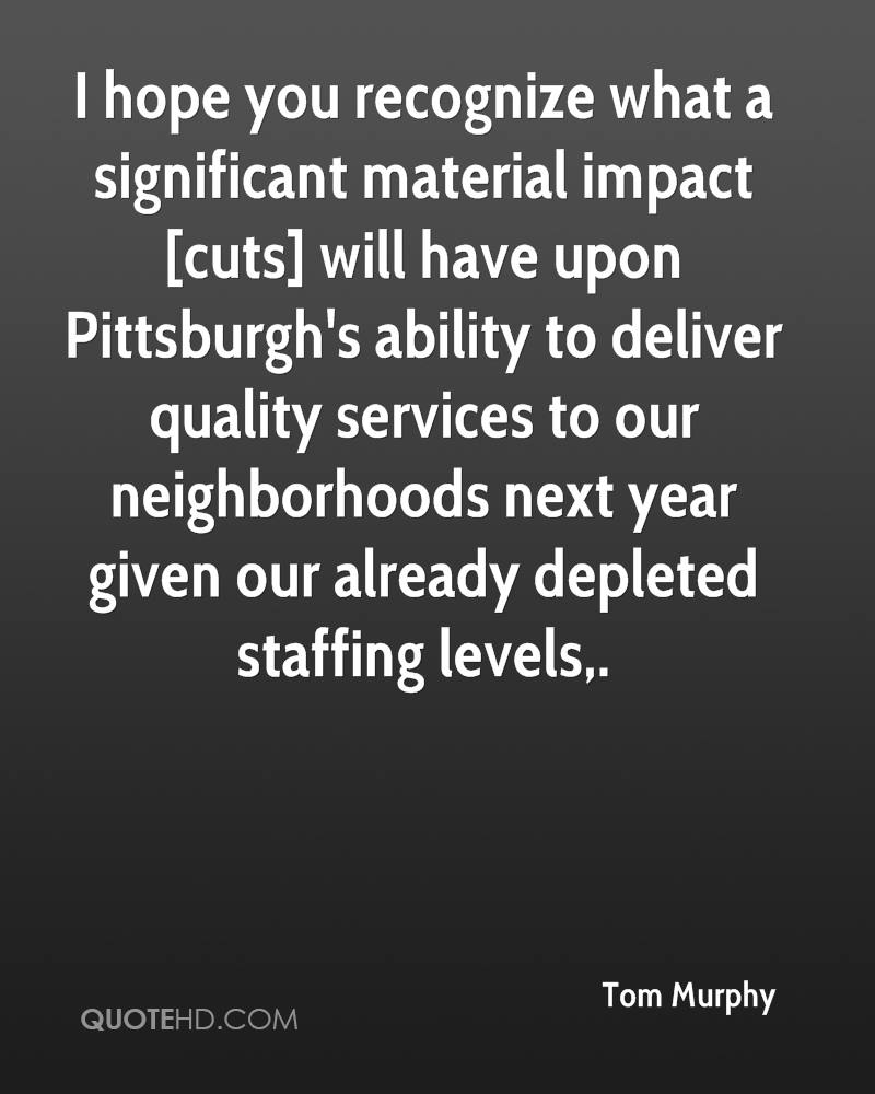 I hope you recognize what a significant material impact [cuts] will have upon Pittsburgh's ability to deliver quality services to our neighborhoods next year given our already depleted staffing levels.