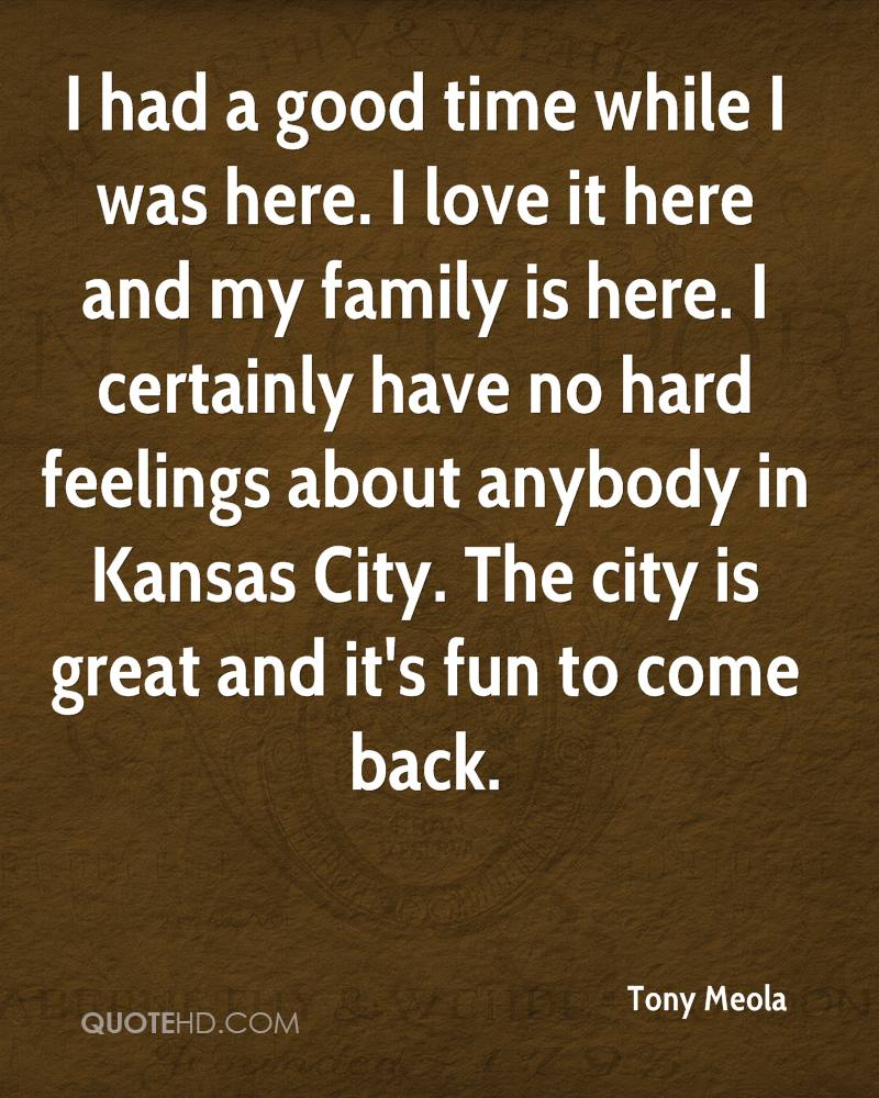 I had a good time while I was here. I love it here and my family is here. I certainly have no hard feelings about anybody in Kansas City. The city is great and it's fun to come back.
