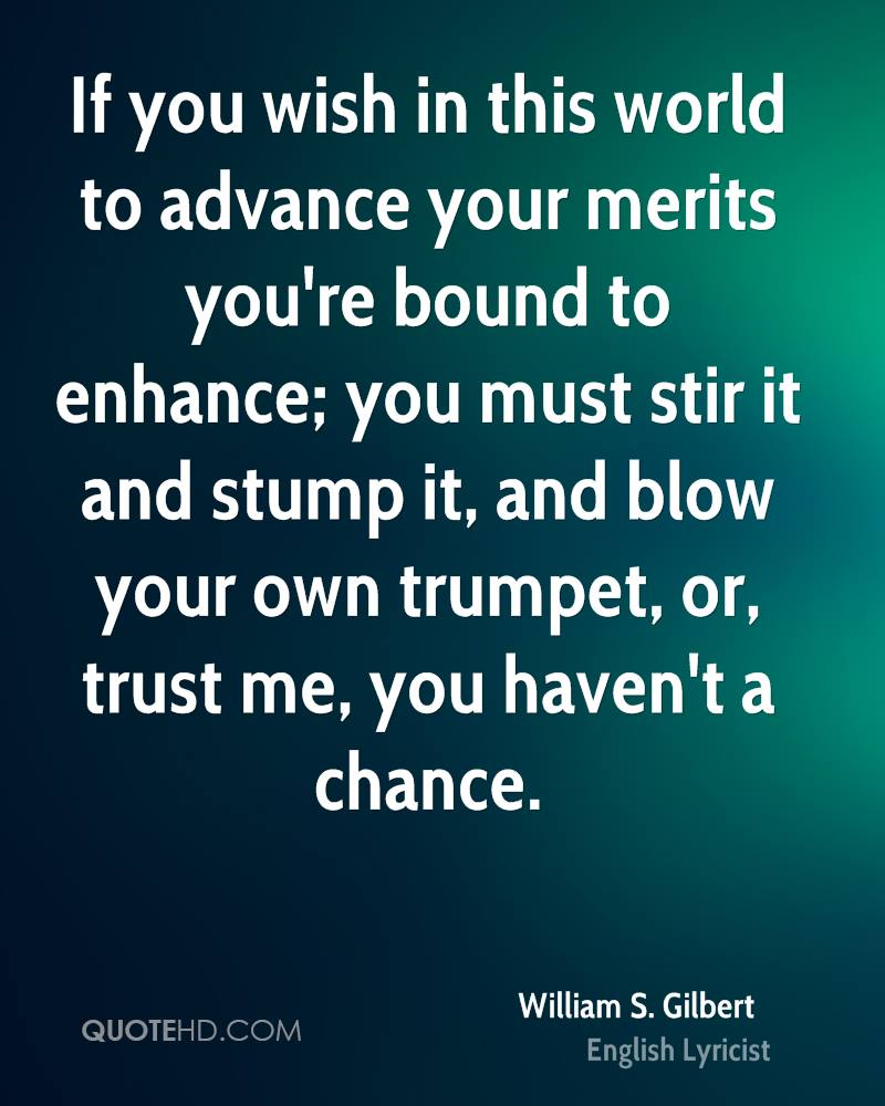 If you wish in this world to advance your merits you're bound to enhance; you must stir it and stump it, and blow your own trumpet, or, trust me, you haven't a chance.