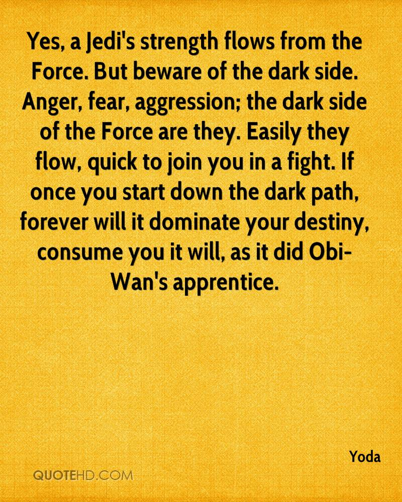 Yes, a Jedi's strength flows from the Force. But beware of the dark side. Anger, fear, aggression; the dark side of the Force are they. Easily they flow, quick to join you in a fight. If once you start down the dark path, forever will it dominate your destiny, consume you it will, as it did Obi-Wan's apprentice.
