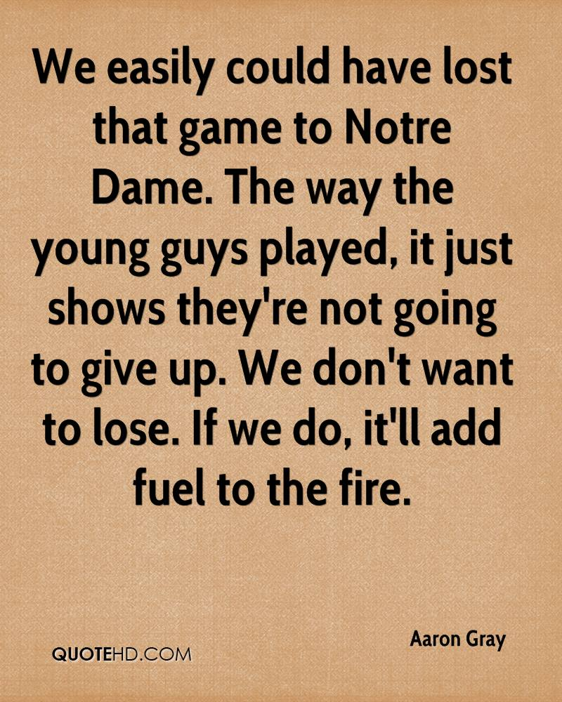 We easily could have lost that game to Notre Dame. The way the young guys played, it just shows they're not going to give up. We don't want to lose. If we do, it'll add fuel to the fire.
