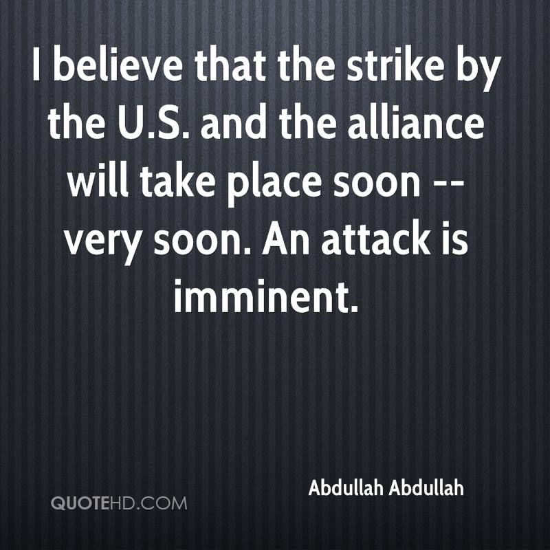 I believe that the strike by the U.S. and the alliance will take place soon -- very soon. An attack is imminent.