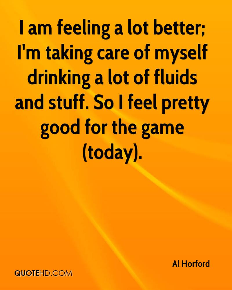 I am feeling a lot better; I'm taking care of myself drinking a lot of fluids and stuff. So I feel pretty good for the game (today).