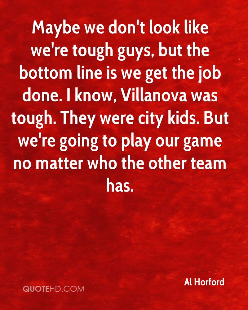 Maybe we don't look like we're tough guys, but the bottom line is we get the job done. I know, Villanova was tough. They were city kids. But we're going to play our game no matter who the other team has.