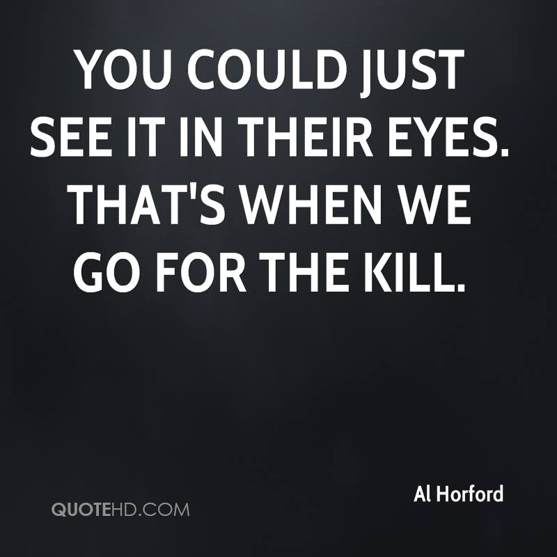 You could just see it in their eyes. That's when we go for the kill.
