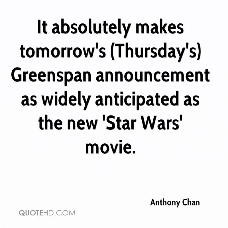 It absolutely makes tomorrow's (Thursday's) Greenspan announcement as widely anticipated as the new 'Star Wars' movie.