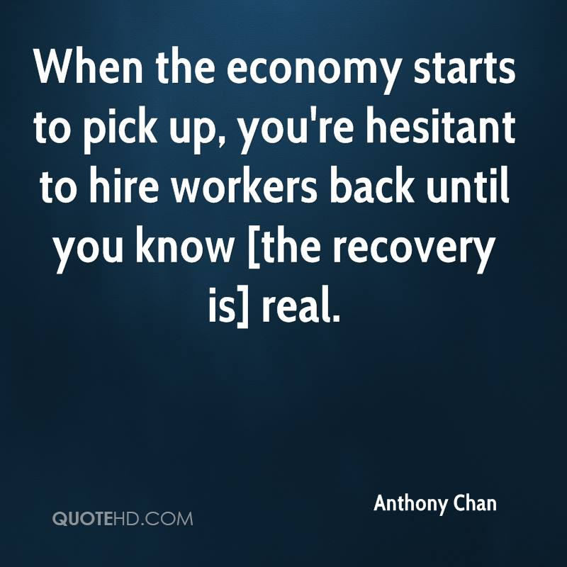 When the economy starts to pick up, you're hesitant to hire workers back until you know [the recovery is] real.