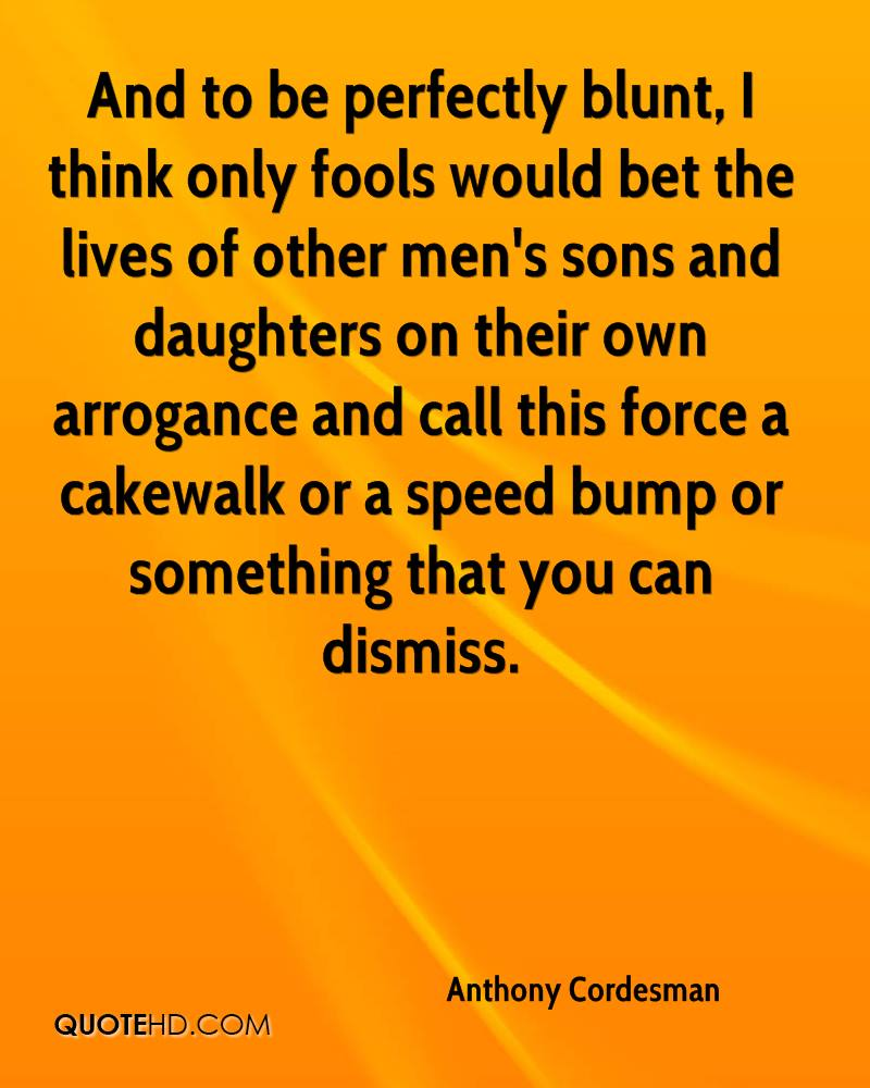 And to be perfectly blunt, I think only fools would bet the lives of other men's sons and daughters on their own arrogance and call this force a cakewalk or a speed bump or something that you can dismiss.