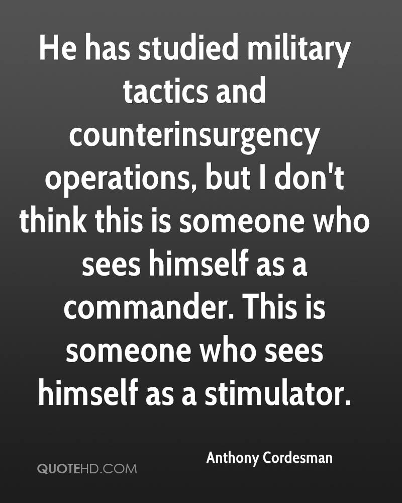 He has studied military tactics and counterinsurgency operations, but I don't think this is someone who sees himself as a commander. This is someone who sees himself as a stimulator.