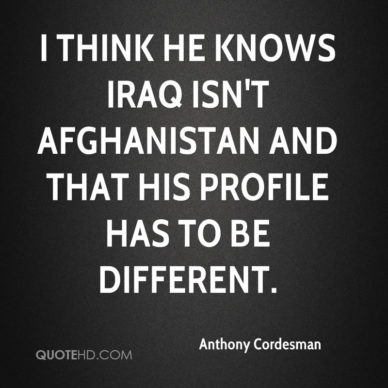 I think he knows Iraq isn't Afghanistan and that his profile has to be different.