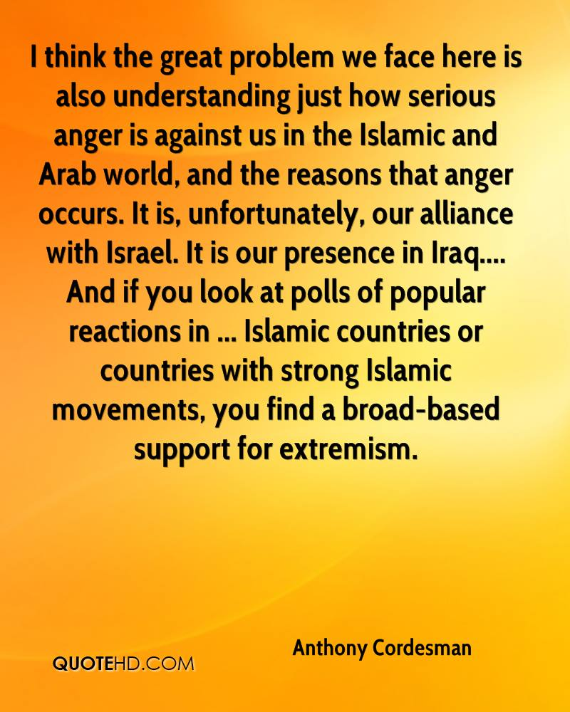 I think the great problem we face here is also understanding just how serious anger is against us in the Islamic and Arab world, and the reasons that anger occurs. It is, unfortunately, our alliance with Israel. It is our presence in Iraq.... And if you look at polls of popular reactions in ... Islamic countries or countries with strong Islamic movements, you find a broad-based support for extremism.