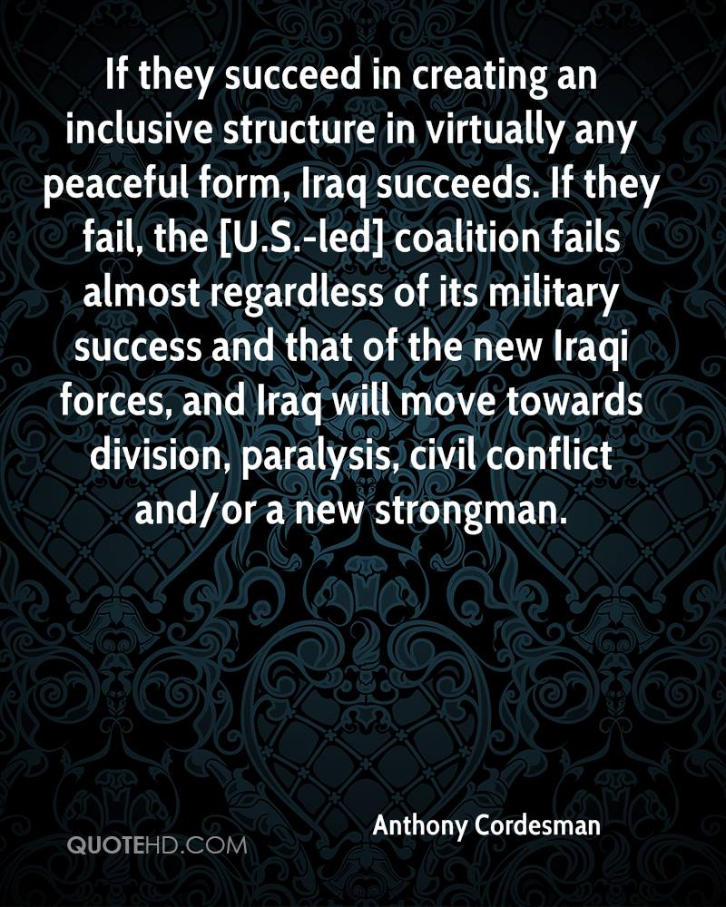 If they succeed in creating an inclusive structure in virtually any peaceful form, Iraq succeeds. If they fail, the [U.S.-led] coalition fails almost regardless of its military success and that of the new Iraqi forces, and Iraq will move towards division, paralysis, civil conflict and/or a new strongman.