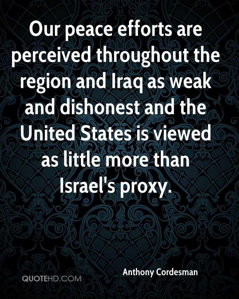 Our peace efforts are perceived throughout the region and Iraq as weak and dishonest and the United States is viewed as little more than Israel's proxy.