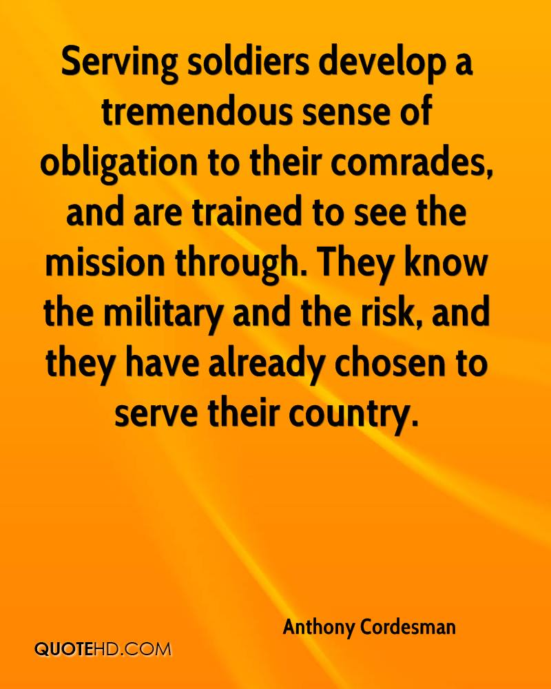 Serving soldiers develop a tremendous sense of obligation to their comrades, and are trained to see the mission through. They know the military and the risk, and they have already chosen to serve their country.