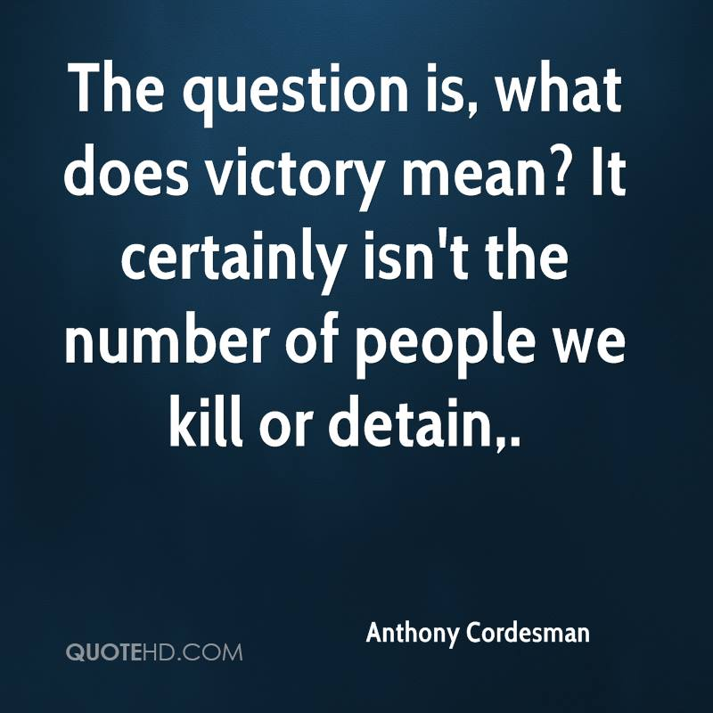 The question is, what does victory mean? It certainly isn't the number of people we kill or detain.
