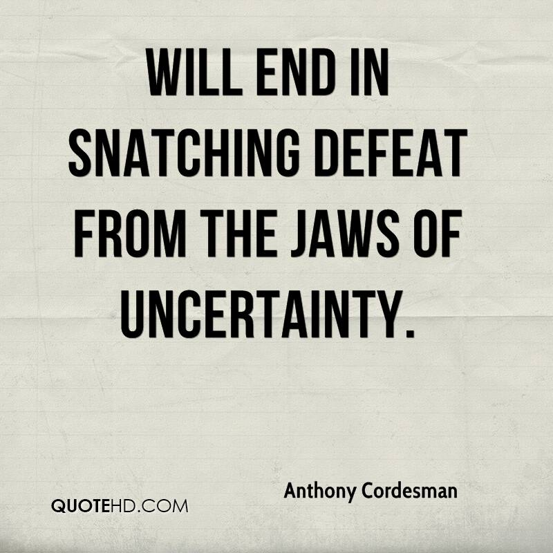 will end in snatching defeat from the jaws of uncertainty.