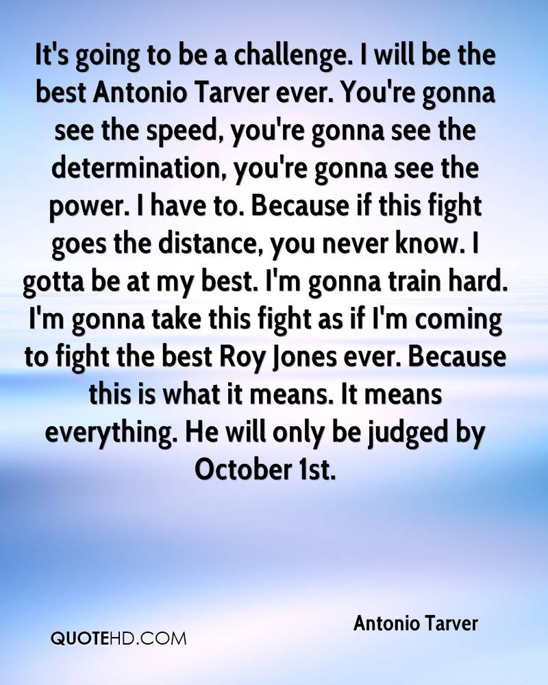 It's going to be a challenge. I will be the best Antonio Tarver ever. You're gonna see the speed, you're gonna see the determination, you're gonna see the power. I have to. Because if this fight goes the distance, you never know. I gotta be at my best. I'm gonna train hard. I'm gonna take this fight as if I'm coming to fight the best Roy Jones ever. Because this is what it means. It means everything. He will only be judged by October 1st.