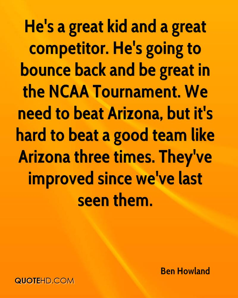He's a great kid and a great competitor. He's going to bounce back and be great in the NCAA Tournament. We need to beat Arizona, but it's hard to beat a good team like Arizona three times. They've improved since we've last seen them.