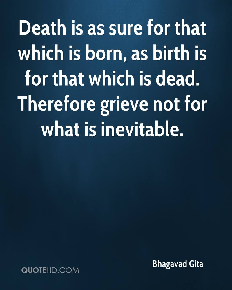 Death is as sure for that which is born, as birth is for that which is dead. Therefore grieve not for what is inevitable.