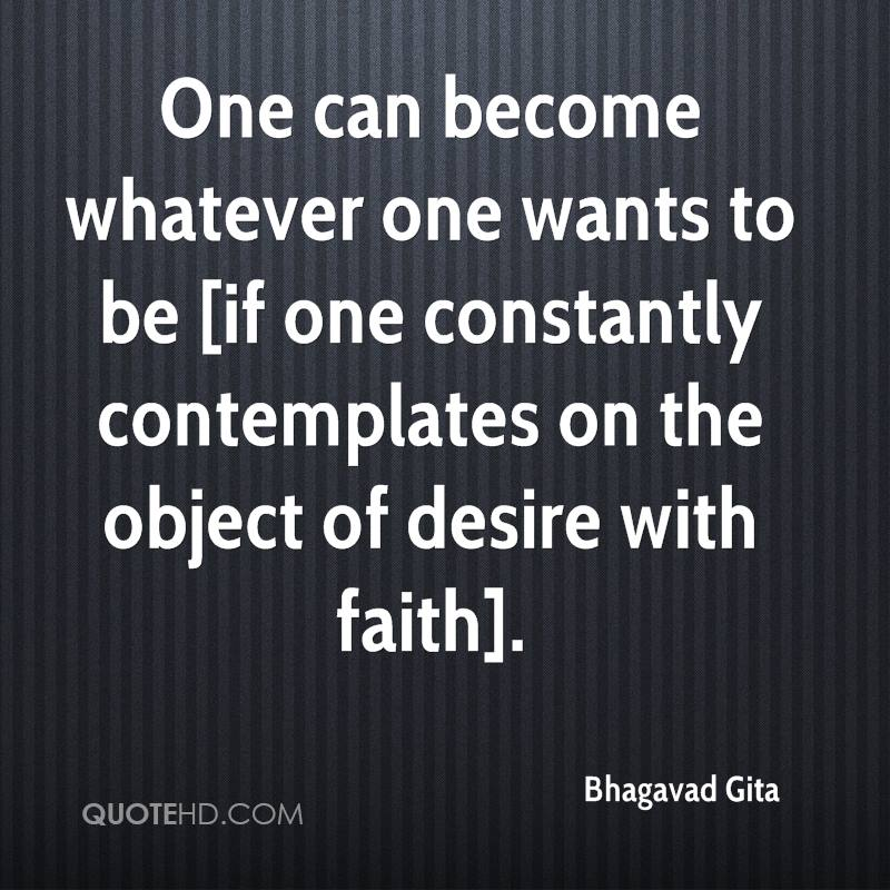 One can become whatever one wants to be [if one constantly contemplates on the object of desire with faith].