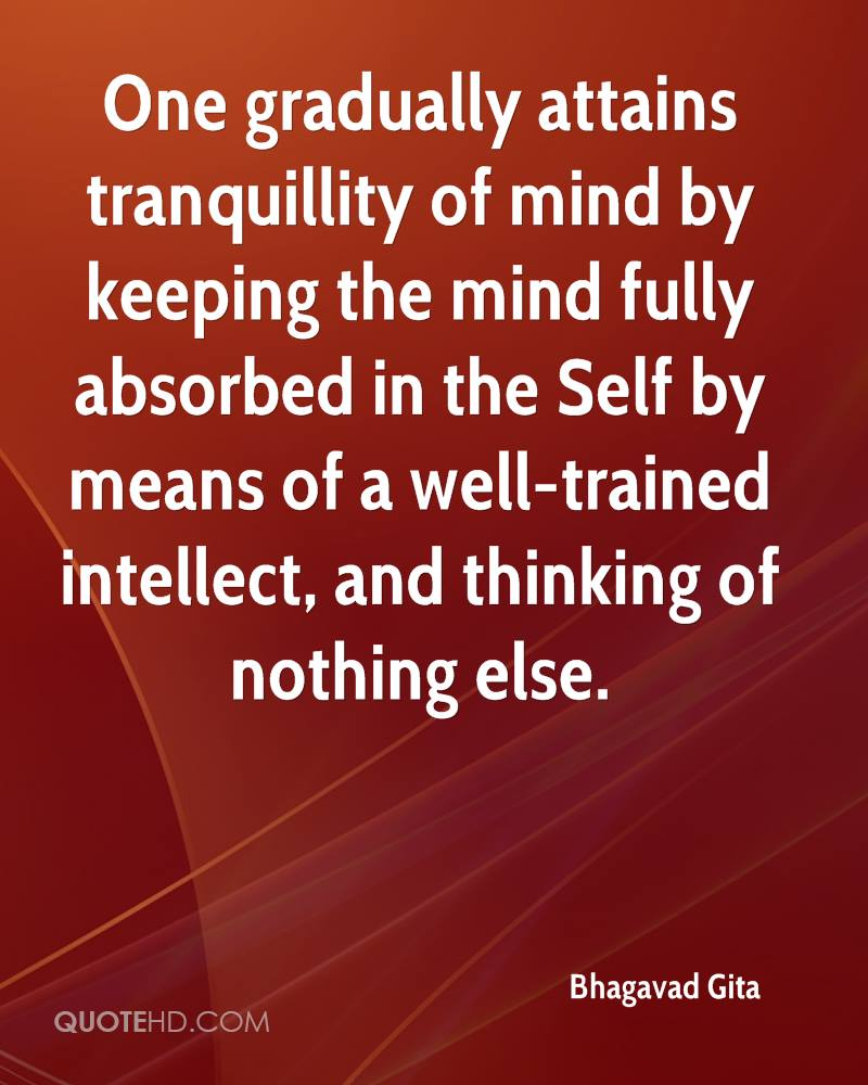 One gradually attains tranquillity of mind by keeping the mind fully absorbed in the Self by means of a well-trained intellect, and thinking of nothing else.