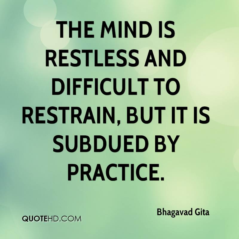 The mind is restless and difficult to restrain, but it is subdued by practice.