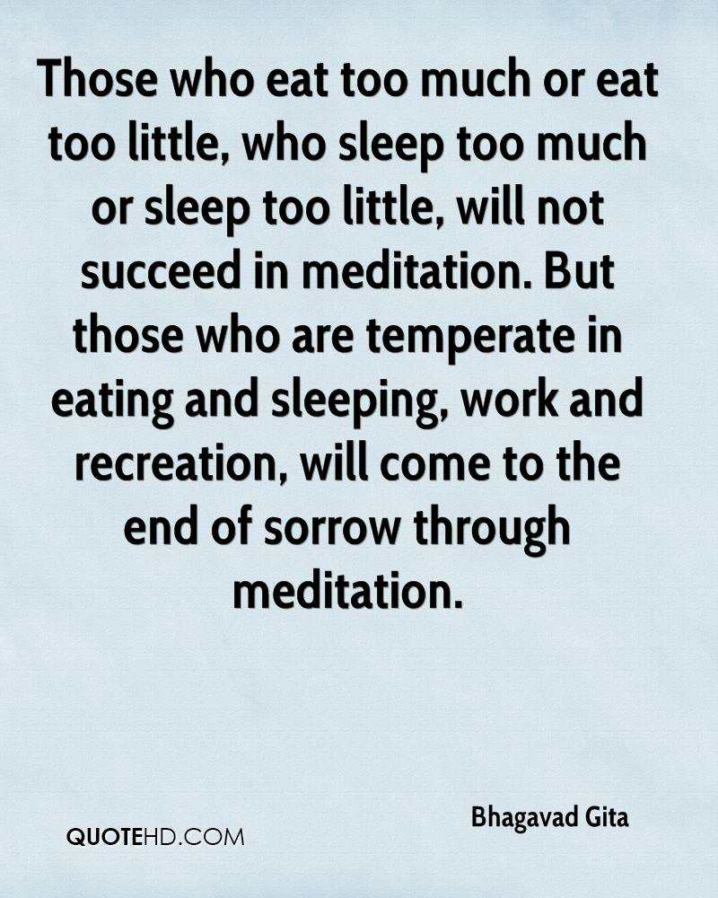 Those who eat too much or eat too little, who sleep too much or sleep too little, will not succeed in meditation. But those who are temperate in eating and sleeping, work and recreation, will come to the end of sorrow through meditation.