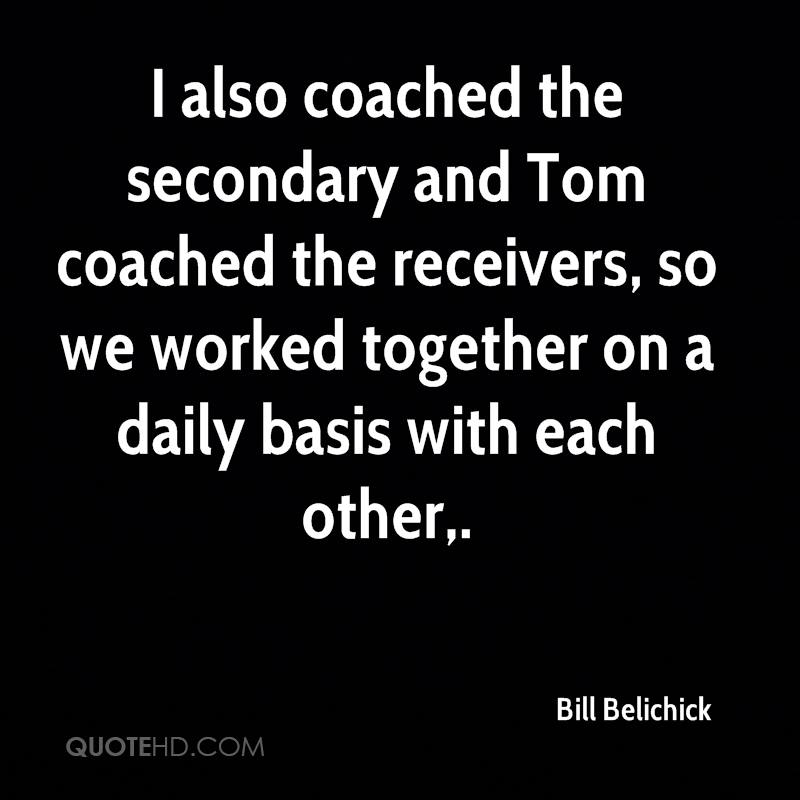 I also coached the secondary and Tom coached the receivers, so we worked together on a daily basis with each other.