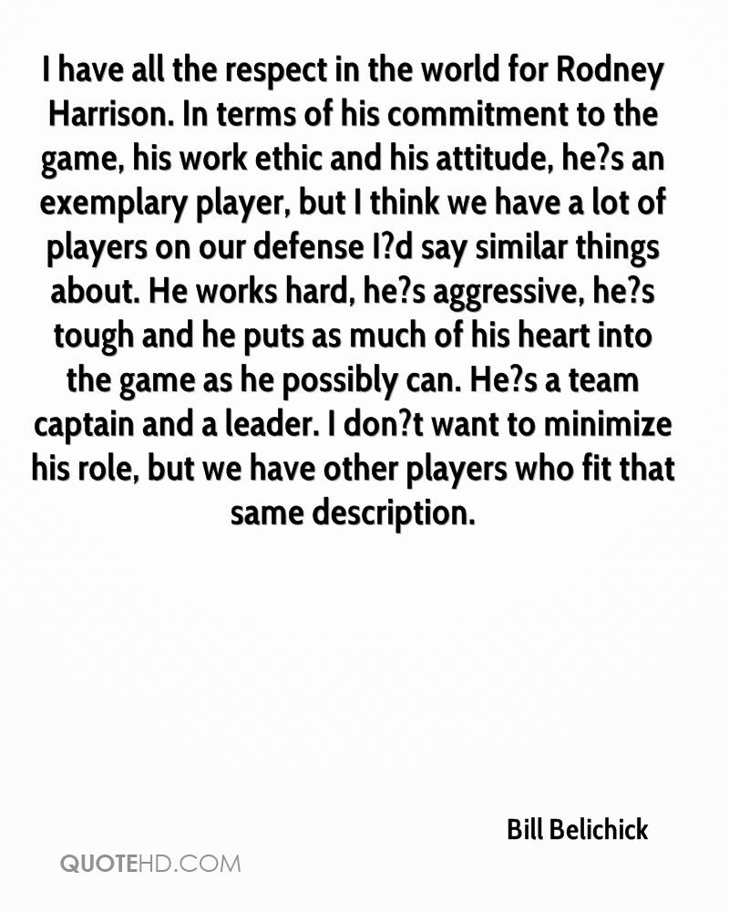 I have all the respect in the world for Rodney Harrison. In terms of his commitment to the game, his work ethic and his attitude, he?s an exemplary player, but I think we have a lot of players on our defense I?d say similar things about. He works hard, he?s aggressive, he?s tough and he puts as much of his heart into the game as he possibly can. He?s a team captain and a leader. I don?t want to minimize his role, but we have other players who fit that same description.