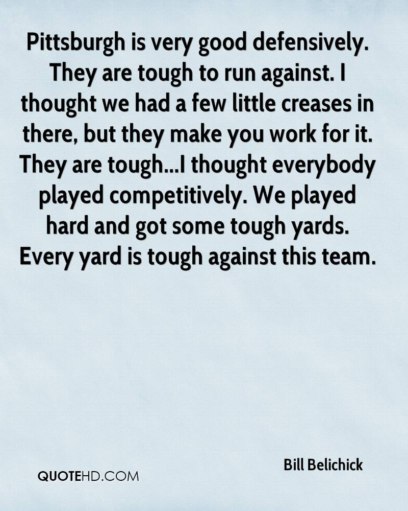 Pittsburgh is very good defensively. They are tough to run against. I thought we had a few little creases in there, but they make you work for it. They are tough...I thought everybody played competitively. We played hard and got some tough yards. Every yard is tough against this team.