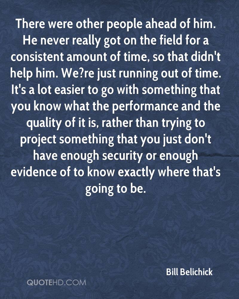 There were other people ahead of him. He never really got on the field for a consistent amount of time, so that didn't help him. We?re just running out of time. It's a lot easier to go with something that you know what the performance and the quality of it is, rather than trying to project something that you just don't have enough security or enough evidence of to know exactly where that's going to be.