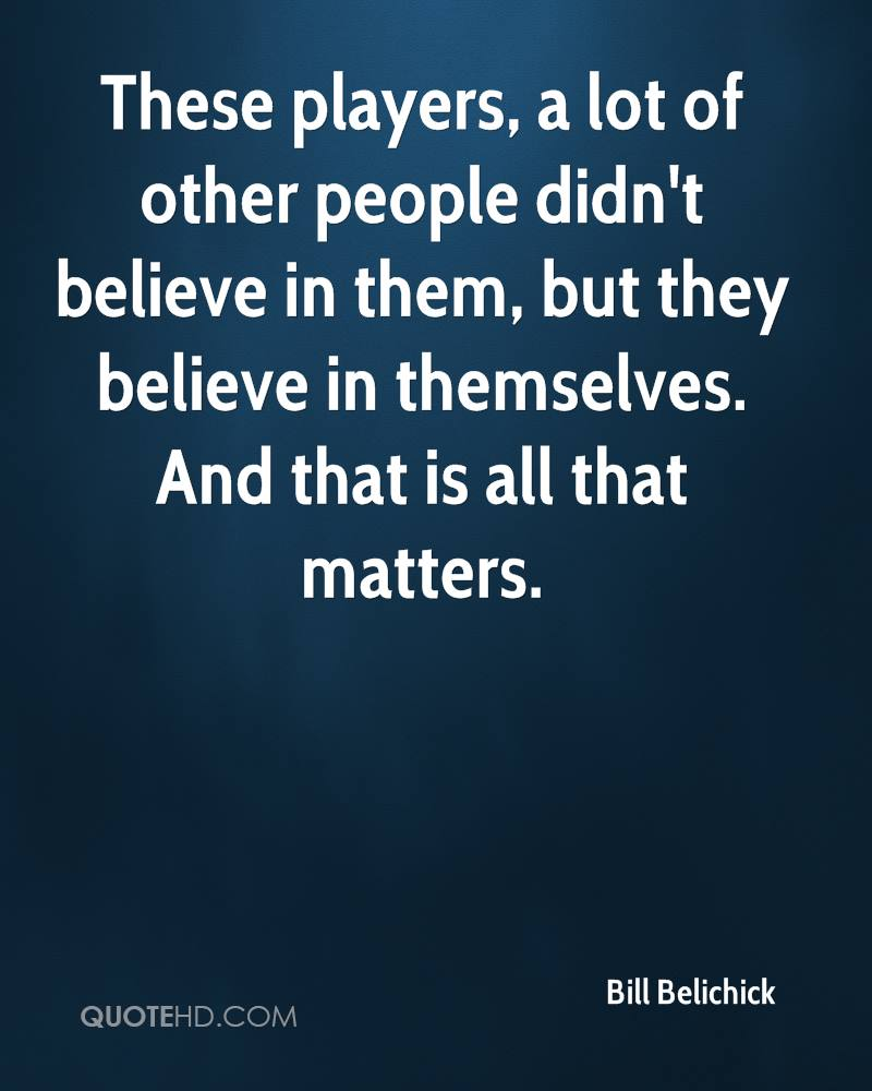 These players, a lot of other people didn't believe in them, but they believe in themselves. And that is all that matters.