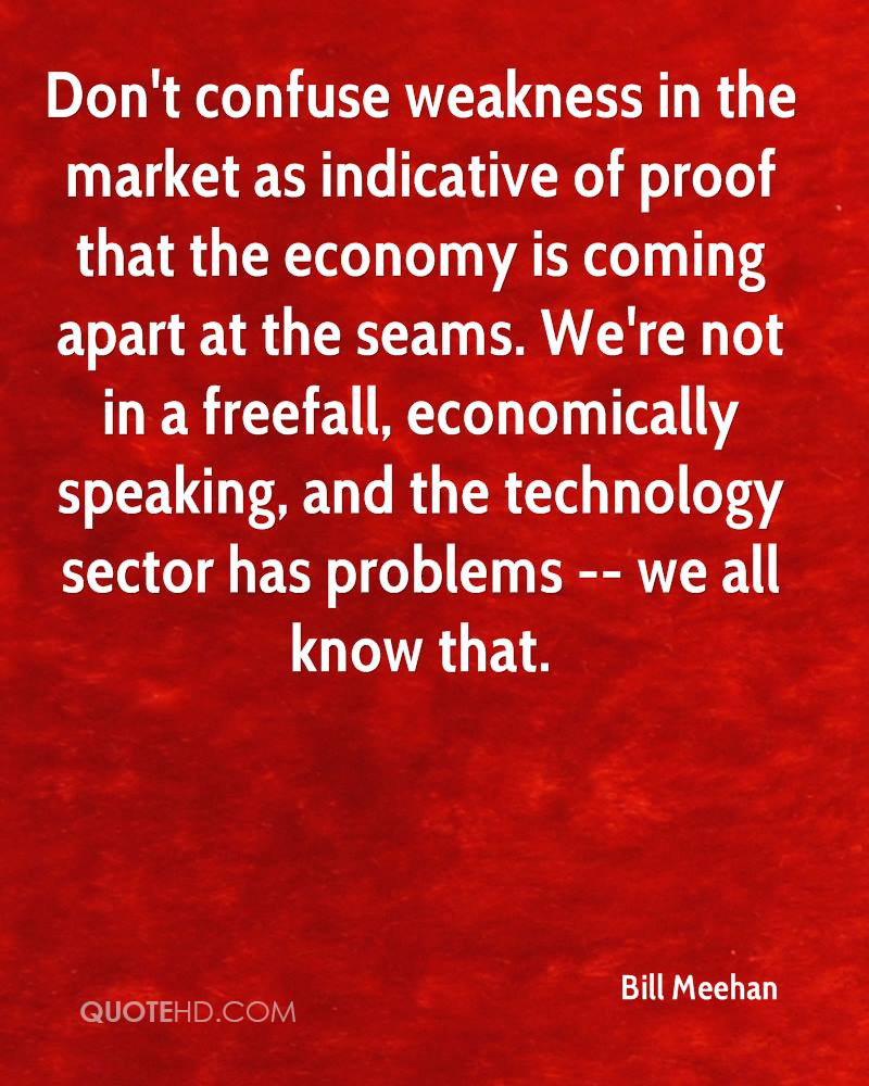 Don't confuse weakness in the market as indicative of proof that the economy is coming apart at the seams. We're not in a freefall, economically speaking, and the technology sector has problems -- we all know that.
