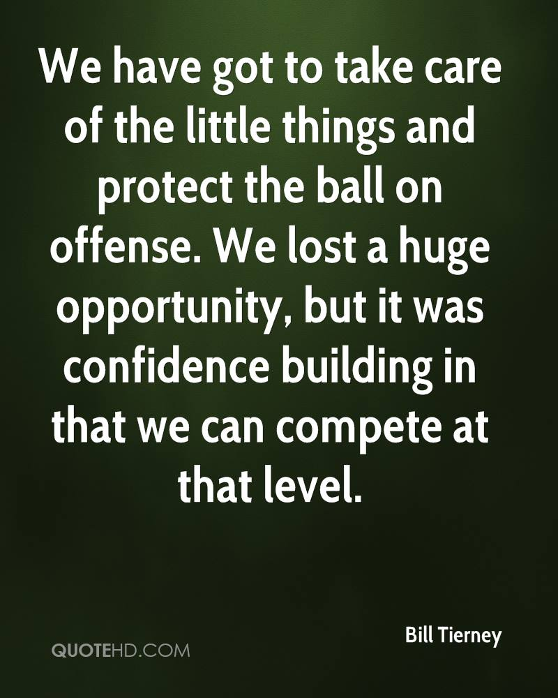 We have got to take care of the little things and protect the ball on offense. We lost a huge opportunity, but it was confidence building in that we can compete at that level.